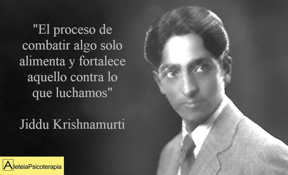 """""""El proceso de combatir algo solo alimenta y fortalece aquello contra lo que luchamos"""". Jiddu Krishnamurti."""