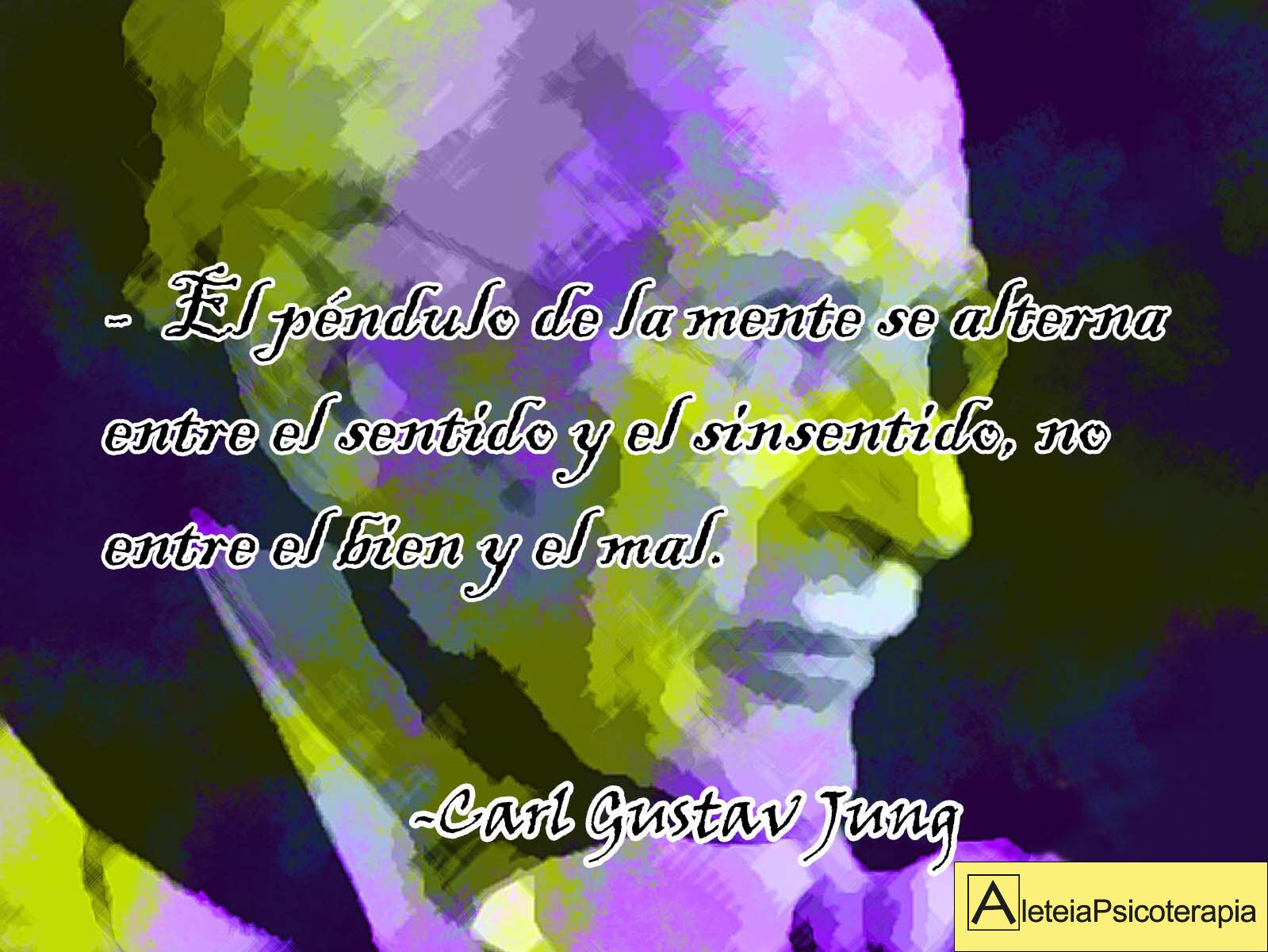 """""""El péndulo de la mente se alterna entre el sentido y el sinsentido, no entre el bien y el mal"""". Carl Gustav Jung."""
