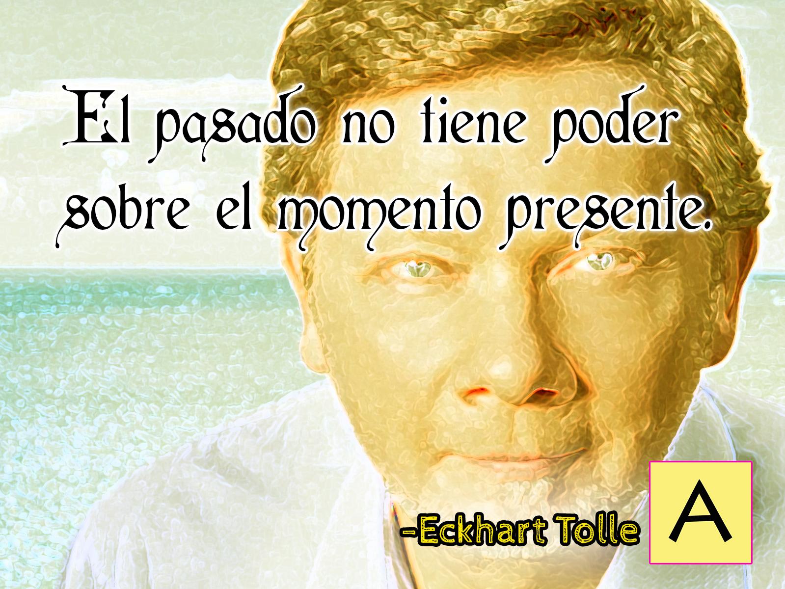 """""""El pasado no tiene poder sobre el momento presente"""". Eckhart Tolle."""